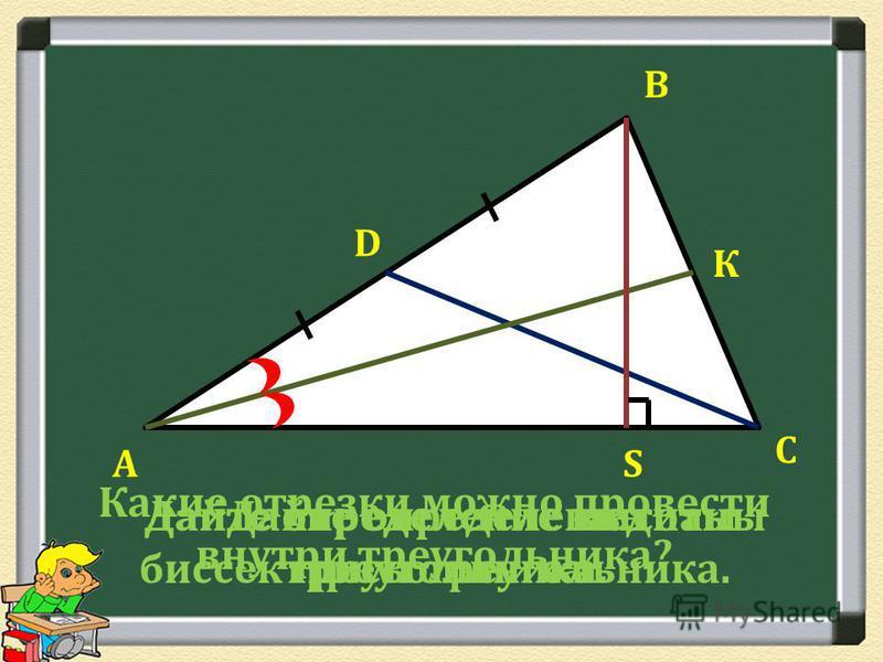 А В С Какие отрезки можно провести внутри треугольника? Дайте определение медианы треугольника. D Дайте определение биссектрисы треугольника. К Дайте определение высоты треугольника. S