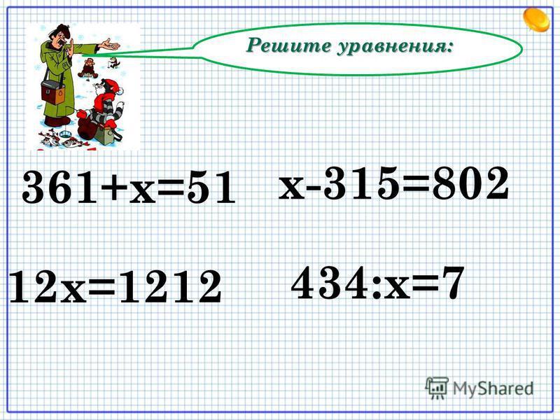 Решите уравнения: 12 х=1212 х-315=802 361+х=51 434:х=7