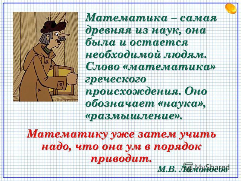 Математика – самая древняя из наук, она была и остается необходимой людям. Слово «математика» греческого происхождения. Оно обозначает «наука», «размышление». Математику уже затем учить надо, что она ум в порядок приводит. М.В. Ломоносов