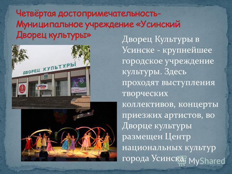 Дворец Культуры в Усинске - крупнейшее городское учреждение культуры. Здесь проходят выступления творческих коллективов, концерты приезжих артистов, во Дворце культуры размещен Центр национальных культур города Усинска,