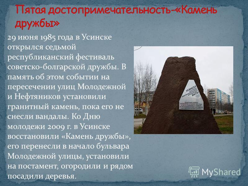 29 июня 1985 года в Усинске открылся седьмой республиканский фестиваль советско-болгарской дружбы. В память об этом событии на пересечении улиц Молодежной и Нефтяников установили гранитный камень, пока его не снесли вандалы. Ко Дню молодежи 2009 г. в