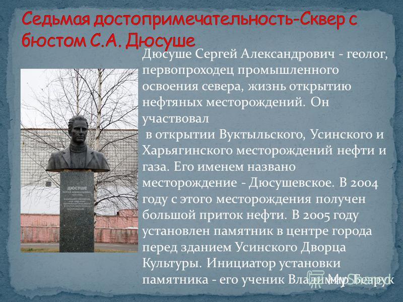 Дюсуше Сергей Александрович - геолог, первопроходец промышленного освоения севера, жизнь открытию нефтяных месторождений. Он участвовал в открытии Вуктыльского, Усинского и Харьягинского месторождений нефти и газа. Его именем названо месторождение -