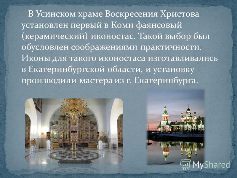 В Усинском храме Воскресения Христова установлен первый в Коми фаянсовый (керамический) иконостас. Такой выбор был обусловлен соображениями практичности. Иконы для такого иконостаса изготавливались в Екатеринбургской области, и установку производили