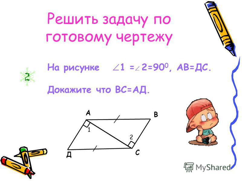 А В С Д 1 2 На рисунке 1 = 2=90 0, АВ=ДС. Докажите что ВС=АД. Решить задачу по готовому чертежу