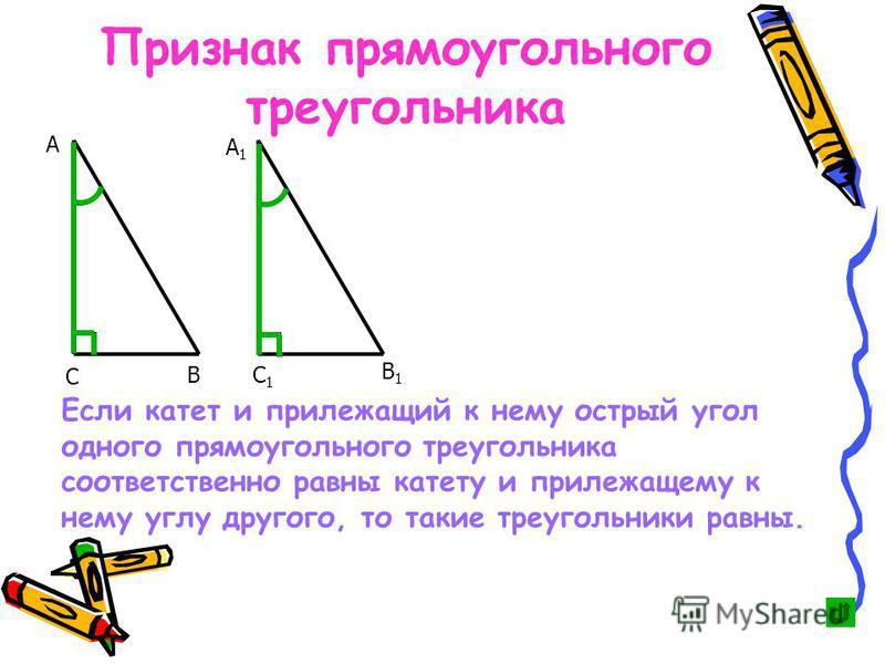 Если катет и прилежащий к нему острый угол одного прямоугольного треугольника соответственно равны катету и прилежащему к нему углу другого, то такие треугольники равны. В А А1А1 С С1С1 В1В1 Признак прямоугольного треугольника