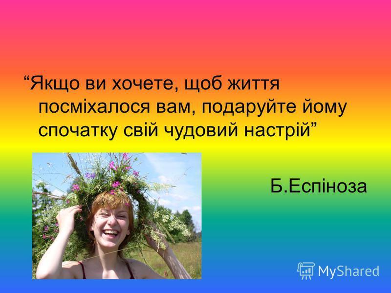 Якщо ви хочете, щоб життя посміхалося вам, подаруйте йому спочатку свій чудовий настрій Б.Еспіноза
