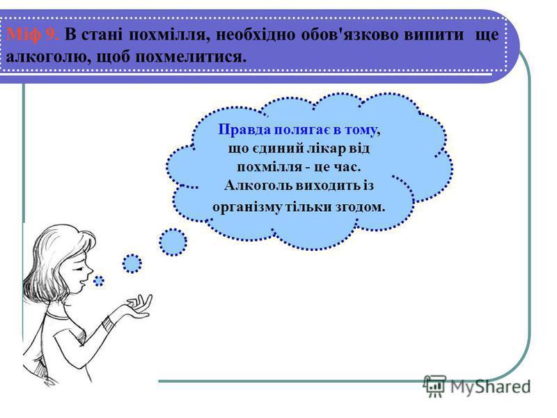 Правда полягає в тому, що єдиний лікар від похмілля - це час. Алкоголь виходить із організму тільки згодом. Міф 9. В стані похмілля, необхідно обов'язково випити ще алкоголю, щоб похмелитися.