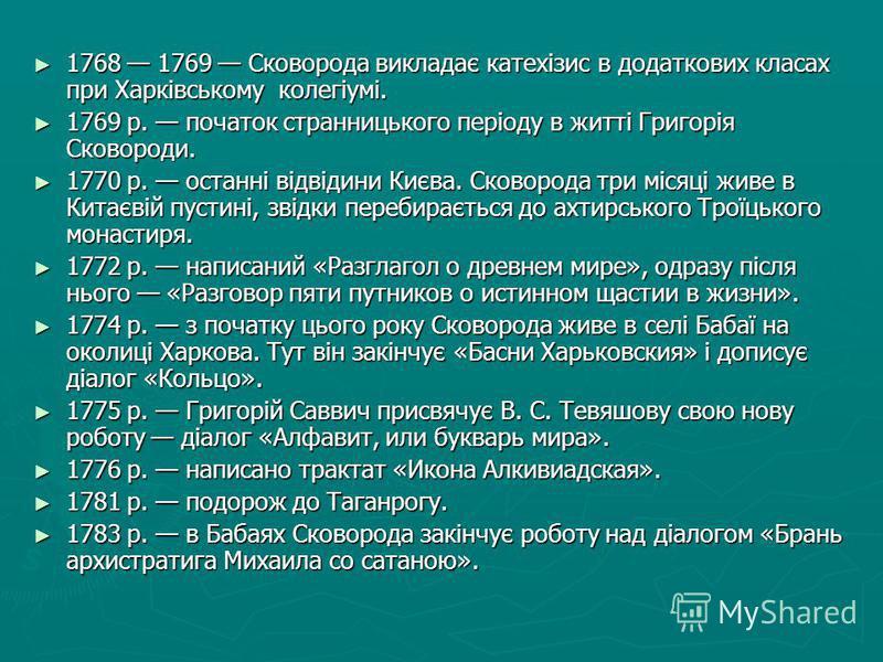1768 1769 Сковорода викладає катехізис в додаткових класах при Харківському колегіумі. 1768 1769 Сковорода викладає катехізис в додаткових класах при Харківському колегіумі. 1769 р. початок странницького періоду в житті Григорія Сковороди. 1769 р. по