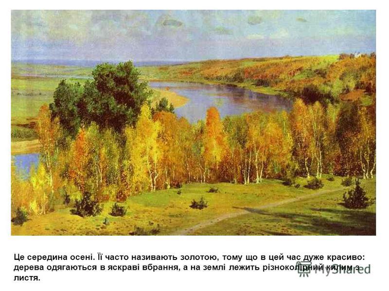 Це середина осені. Її часто називають золотою, тому що в цей час дуже красиво: дерева одягаються в яскраві вбрання, а на землі лежить різноколірний килим з листя.