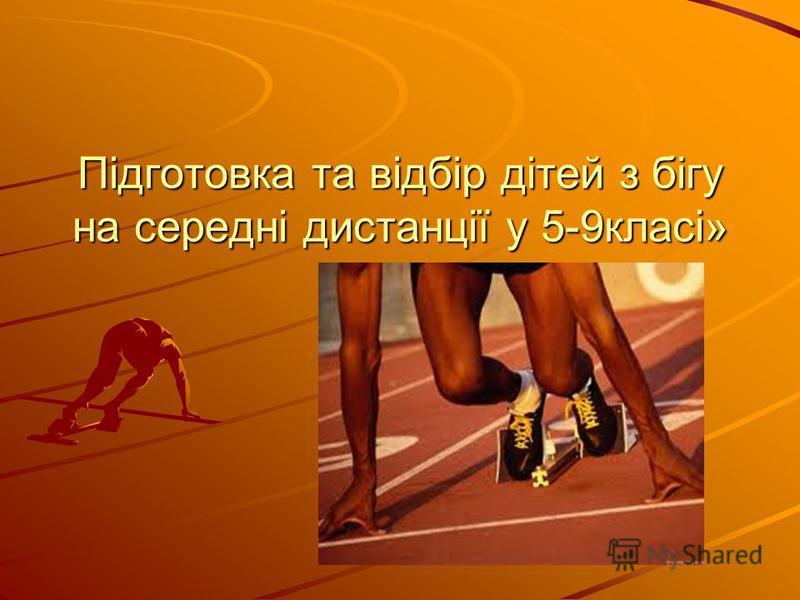 Підготовка та відбір дітей з бігу на середні дистанції у 5-9класі»