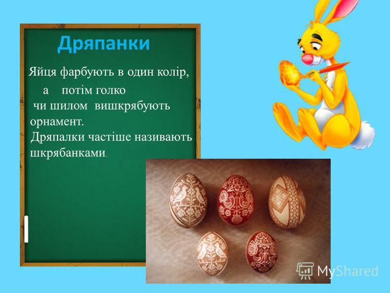 Дряпанки Яйця фарбують в один колір, а потім голко чи шилом вишкрябують орнамент. Дряпалки частіше називають шкрябанками.