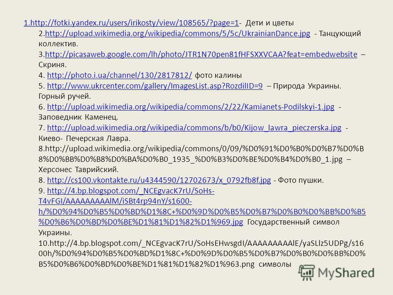1.http://fotki.yandex.ru/users/irikosty/view/108565/?page=11.http://fotki.yandex.ru/users/irikosty/view/108565/?page=1- Дети и цветы 2.http://upload.wikimedia.org/wikipedia/commons/5/5c/UkrainianDance.jpg - Танцующий коллектив. 3.http://picasaweb.goo