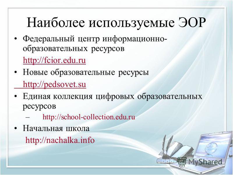 Наиболее используемые ЭОР Федеральный центр информационно- образовательных ресурсов http://fcior.edu.ruhttp://fcior.edu.ru Новые образовательные ресурсы http://pedsovet.su Единая коллекция цифровых образовательных ресурсов – http://school-collection.