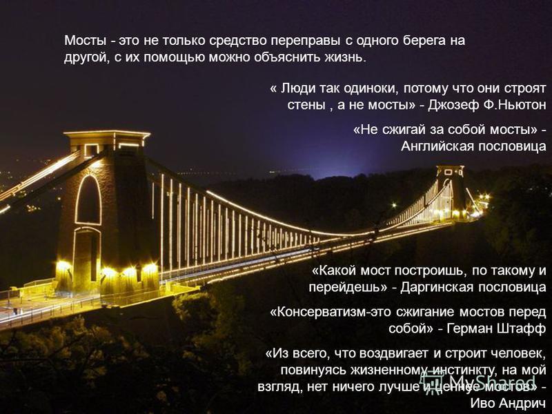 Мосты - это не только средство переправы с одного берега на другой, с их помощью можно объяснить жизнь. « Люди так одиноки, потому что они строят стены, а не мосты» - Джозеф Ф.Ньютон «Не сжигай за собой мосты» - Английская пословица «Какой мост постр