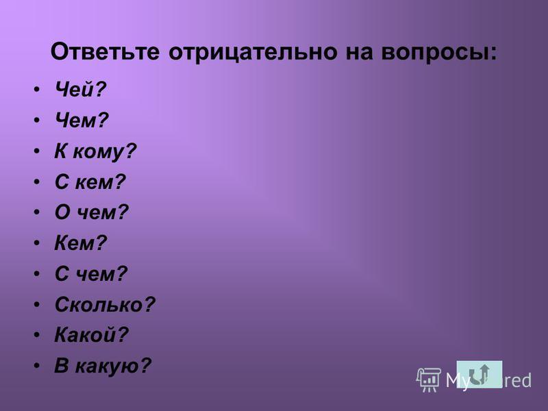 Ответьте отрицатьельно на вопросы: Чей? Чем? К кому? С кем? О чем? Кем? С чем? Сколько? Какой? В какую?