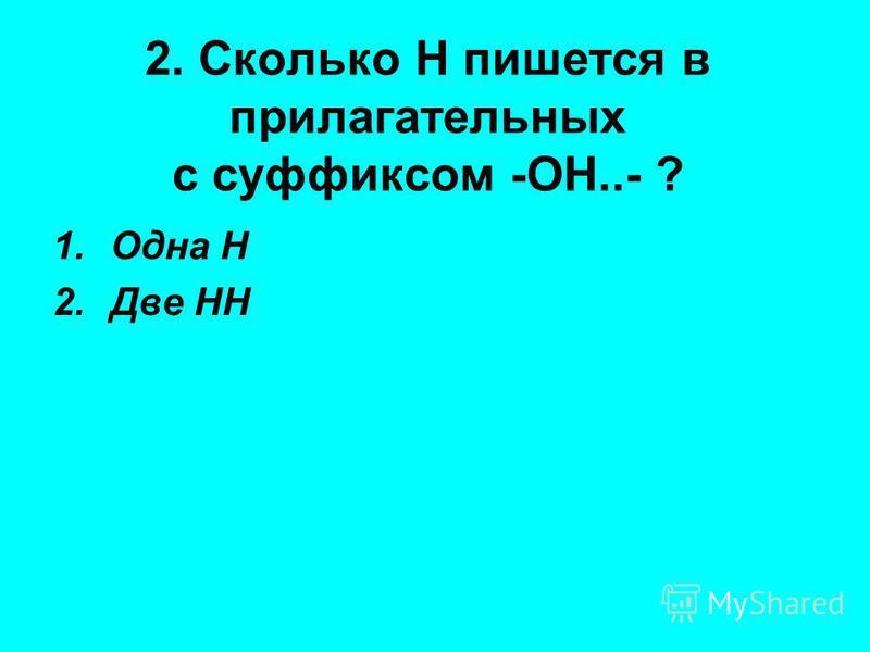 2. Сколько Н пишется в прилагательных с суффиксом -ОН..- ? 1. Одна Н 2. Две НН