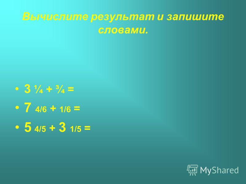 Вычислите результат и запишите словами. 3 ¼ + ¾ = 7 4/6 + 1/6 = 5 4/5 + 3 1/5 =