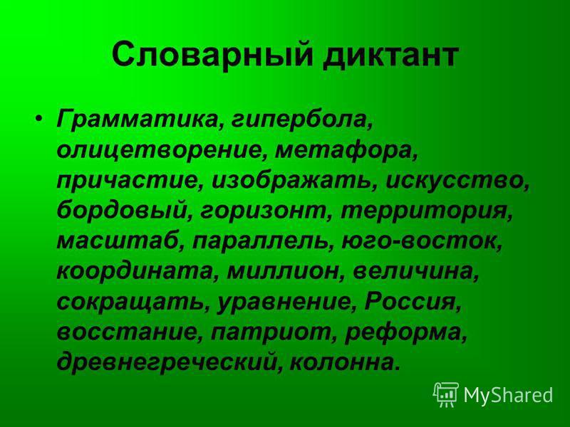 Словарный диктант Грамматика, гипербола, олицетворение, метафора, причастие, изображать, искусство, бордовый, горизонт, территория, масштаб, параллель, юго-восток, координата, миллион, величина, сокращать, уравнение, Россия, восстание, патриот, рефор