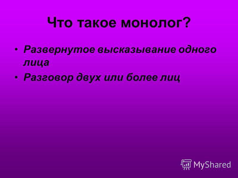 Что такое монолог? Развернутое высказывание одного лица Разговор двух или более лиц