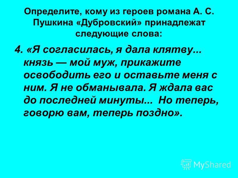 Определите, кому из героев романа А. С. Пушкина «Дубровский» принадлежат следующие слова: 4. «Я согласилась, я дала клятву... князь мой муж, прикажите освободить его и оставьте меня с ним. Я не обманывала. Я ждала вас до последней минуты... Но теперь
