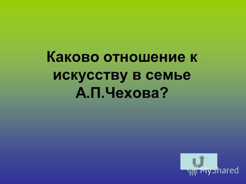 Каково отношение к искусству в семье А.П.Чехова?