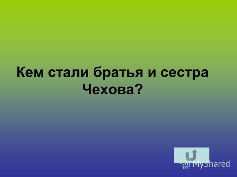 Кем стали братья и сестра Чехова?