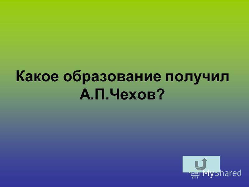 Какое образование получил А.П.Чехов?