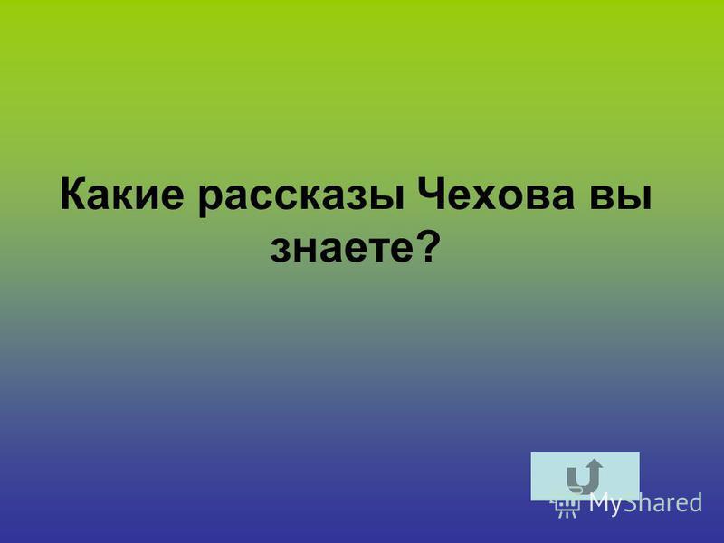 Какие рассказы Чехова вы знаете?