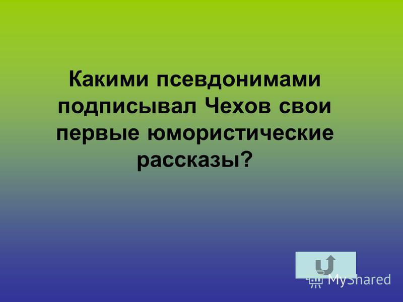 Какими псевдонимами подписывал Чехов свои первые юмористические рассказы?