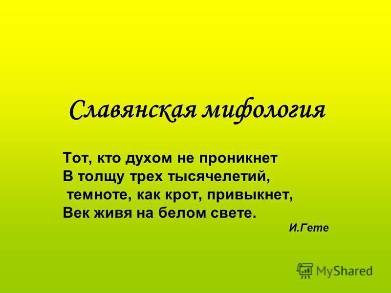 Славянская мифология Тот, кто духом не проникнет В толщу трех тысячелетий, темноте, как крот, привыкнет, Век живя на белом свете. И.Гете