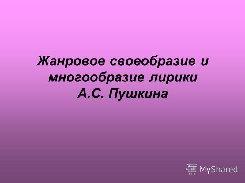 Жанровое своеобразие и многообразие лирики А.С. Пушкина