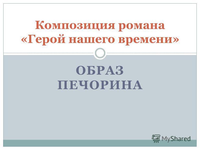 ОБРАЗ ПЕЧОРИНА Композиция романа «Герой нашего времени»