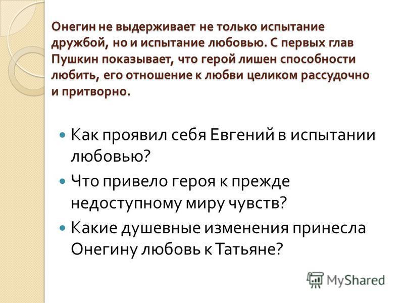 Онегин не выдерживает не только испытание дружбой, но и испытание любовью. С первых глав Пушкин показывает, что герой лишен способности любить, его отношение к любви целиком рассудочно и притворно. Как проявил себя Евгений в испытании любовью ? Что п