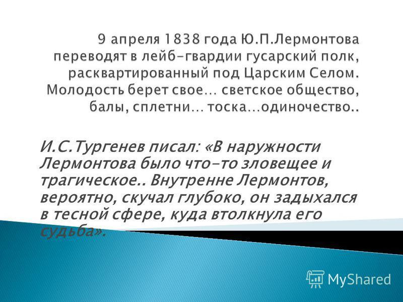 И.С.Тургенев писал: «В наружности Лермонтова было что-то зловещее и трагическое.. Внутренне Лермонтов, вероятно, скучал глубоко, он задыхался в тесной сфере, куда втолкнула его судьба».