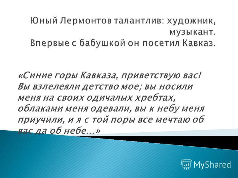 «Синие горы Кавказа, приветствую вас! Вы взлелеяли детство мое; вы носили меня на своих одичалых хребтах, облаками меня одевали, вы к небу меня приучили, и я с той поры все мечтаю об вас да об небе…»