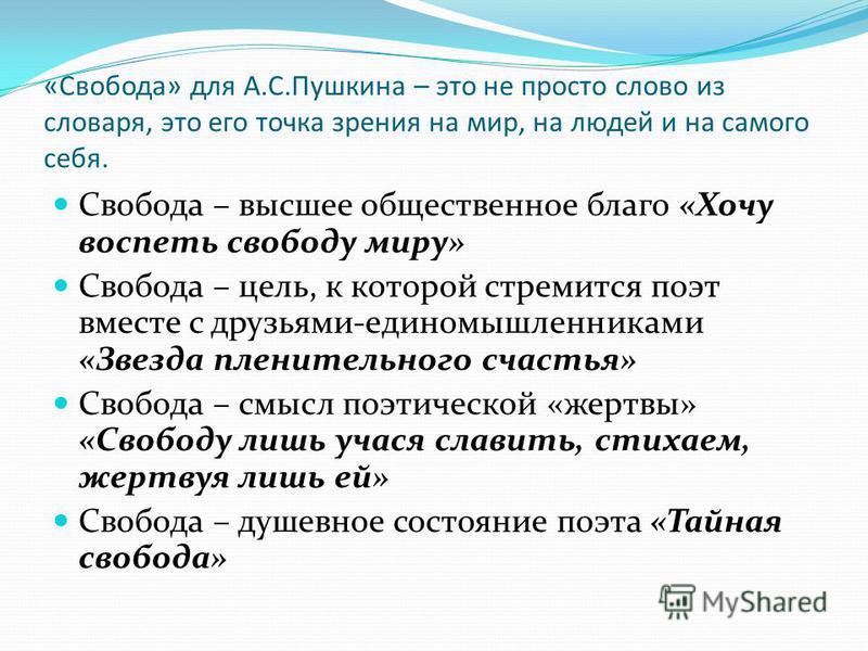 «Свобода» для А.С.Пушкина – это не просто слово из словаря, это его точка зрения на мир, на людей и на самого себя. Свобода – высшее общественное благо «Хочу воспеть свободу миру» Свобода – цель, к которой стремится поэт вместе с друзьями-единомышлен