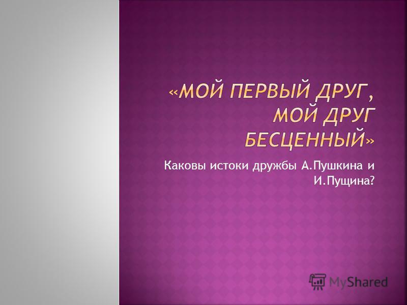 Каковы истоки дружбы А.Пушкина и И.Пущина?