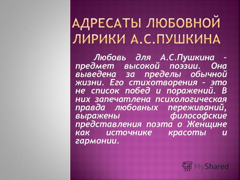 Любовь для А.С.Пушкина – предмет высокой поэзии. Она выведена за пределы обычной жизни. Его стихотворения – это не список побед и поражений. В них запечатлена психологическая правда любовных переживаний, выражены философские представления поэта о Жен