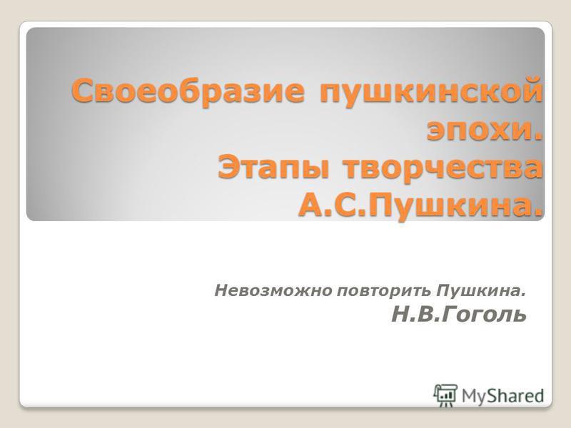 Своеобразие пушкинской эпохи. Этапы творчества А.С.Пушкина. Невозможно повторить Пушкина. Н.В.Гоголь