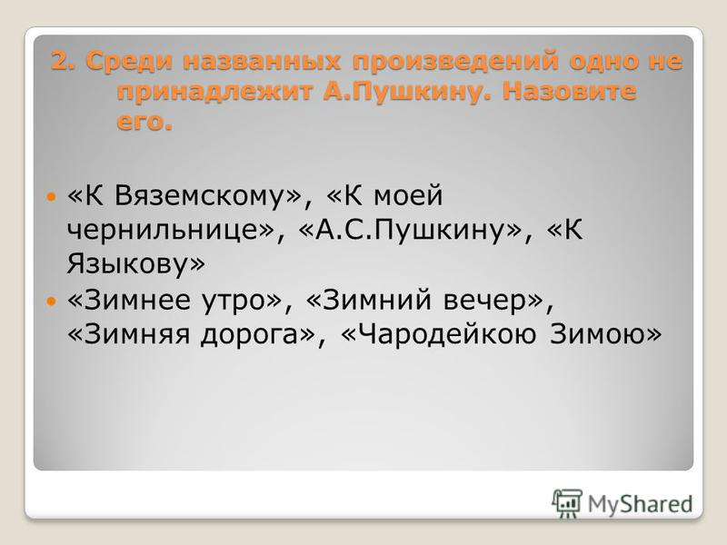 2. Среди названных произведений одно не принадлежит А.Пушкину. Назовите его. «К Вяземскому», «К моей чернильнице», «А.С.Пушкину», «К Языкову» «Зимнее утро», «Зимний вечер», «Зимняя дорога», «Чародейкою Зимою»