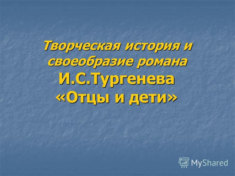 Творческая история и своеобразие романа И.С.Тургенева «Отцы и дети»