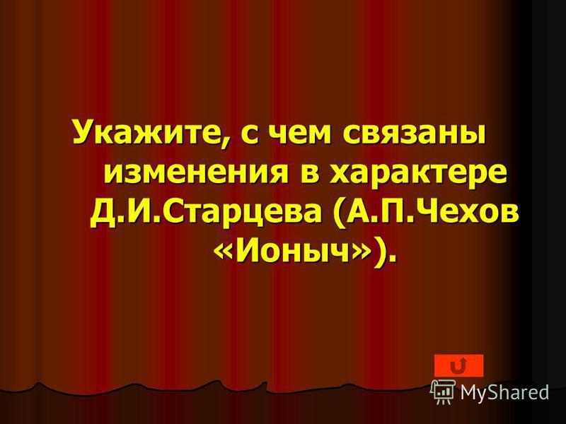 Укажите, с чем связаны изменения в характере Д.И.Старцева (А.П.Чехов «Ионыч»).