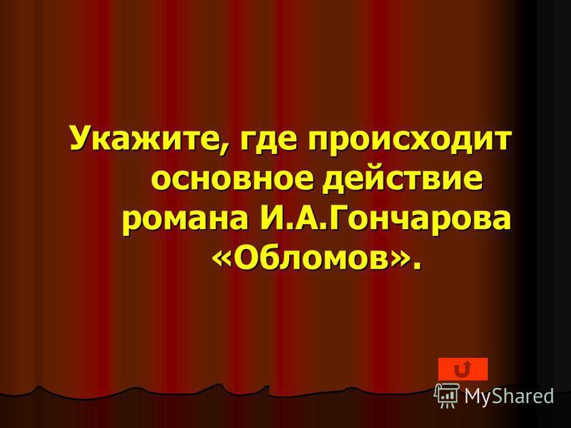 Укажите, где происходит основное действие романа И.А.Гончарова «Обломов».