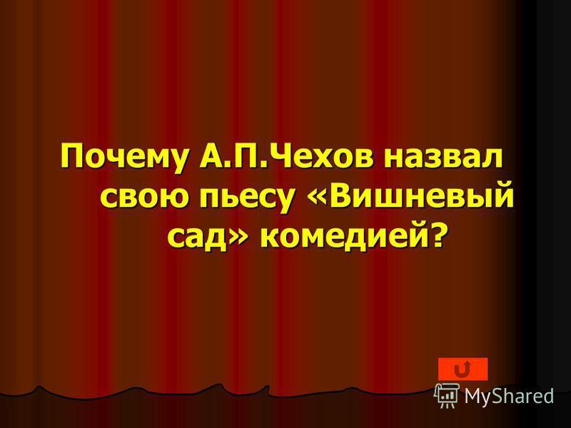 Почему А.П.Чехов назвал свою пьесу «Вишневый сад» комедией?