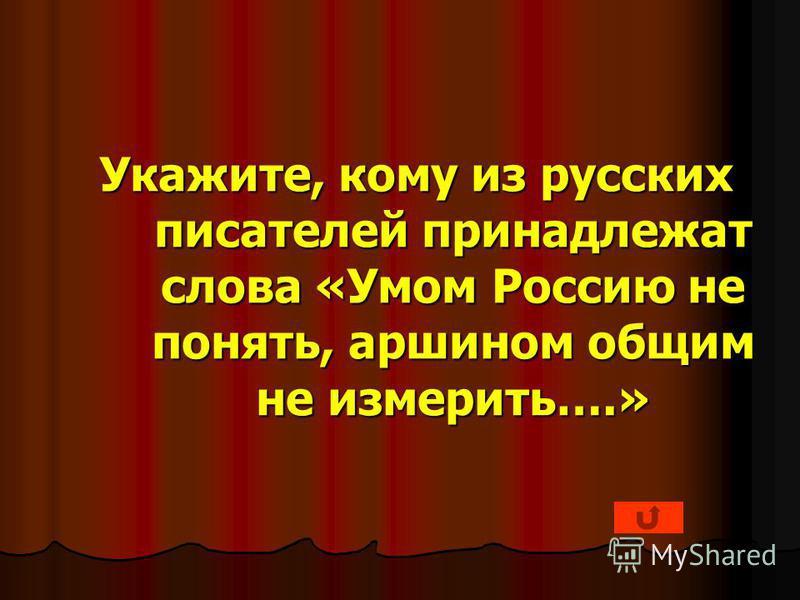 Укажите, кому из русских писателей принадлежат слова «Умом Россию не понять, аршином общим не измерить….»