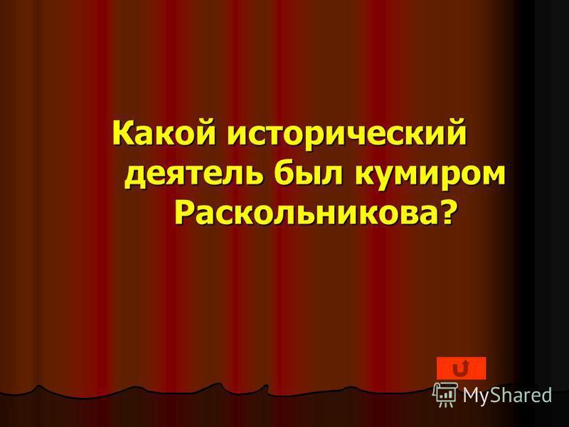 Какой исторический деятель был кумиром Раскольникова?