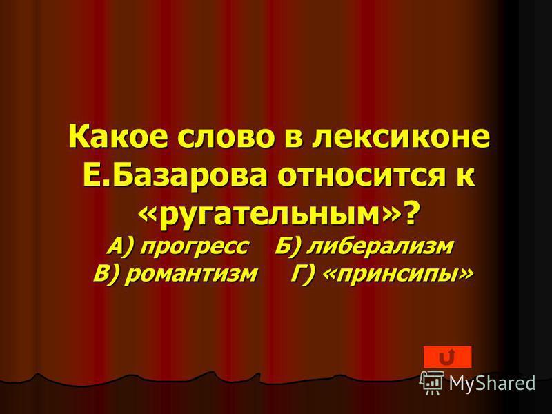 Какое слово в лексиконе Е.Базарова относится к «ругательным»? А) прогресс Б) либерализм В) романтизм Г) «принципы»