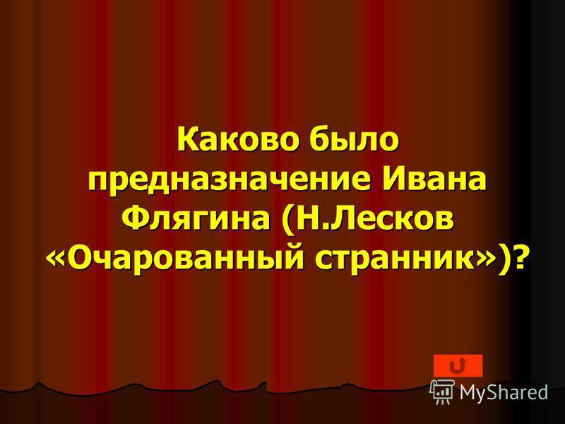 Каково было предназначение Ивана Флягина (Н.Лесков «Очарованный странник»)?