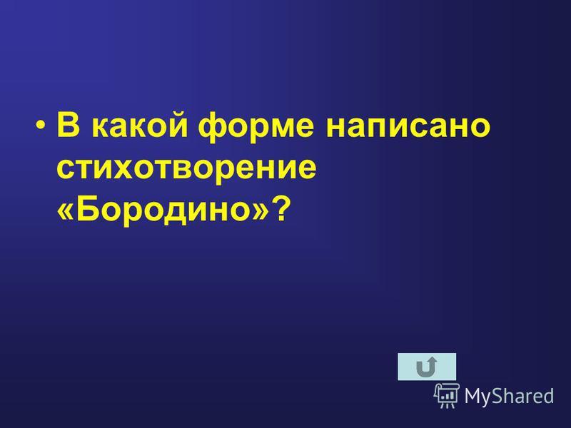В какой форме написано стихотворение «Бородино»?