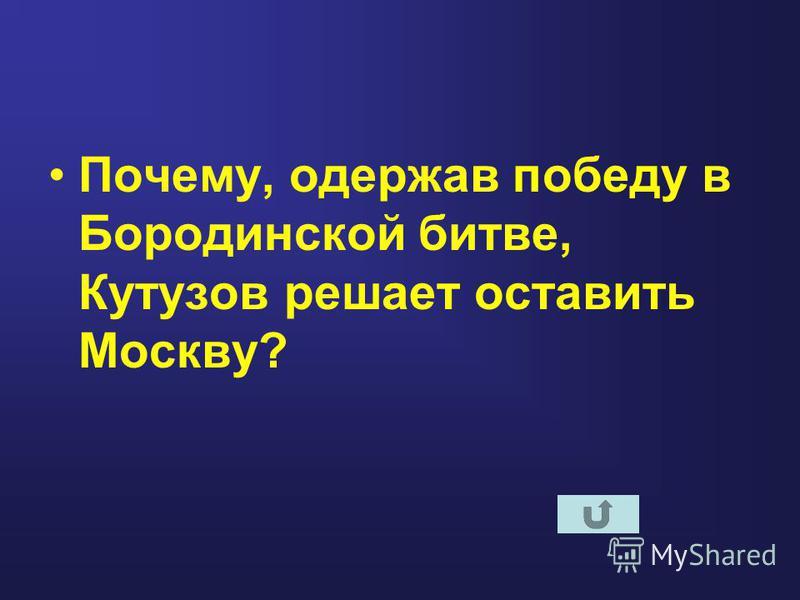 Почему, одержав победу в Бородинской битве, Кутузов решает оставить Москву?